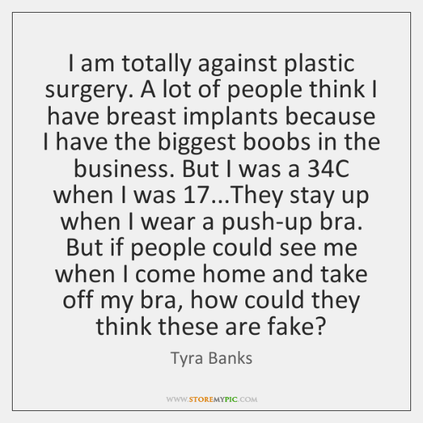 I am totally against plastic surgery. A lot of people think I ...