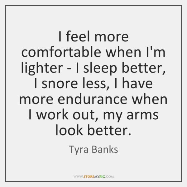 I feel more comfortable when I'm lighter - I sleep better, I ...