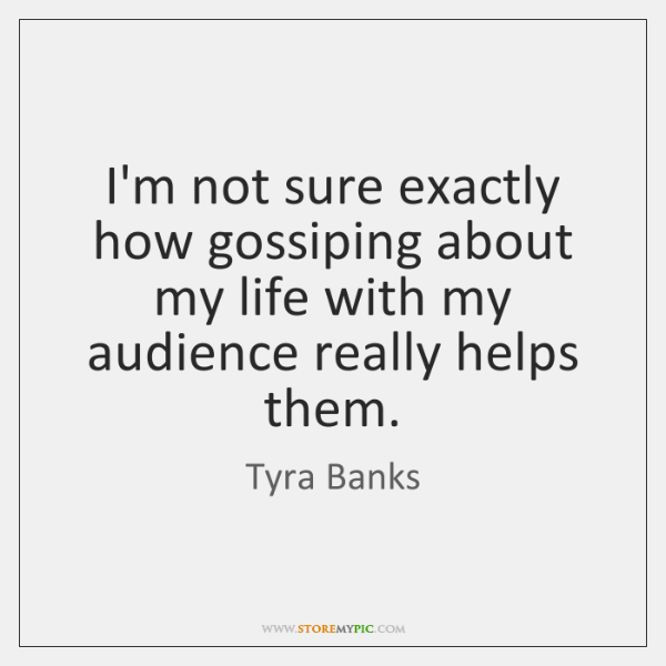I'm not sure exactly how gossiping about my life with my audience ...
