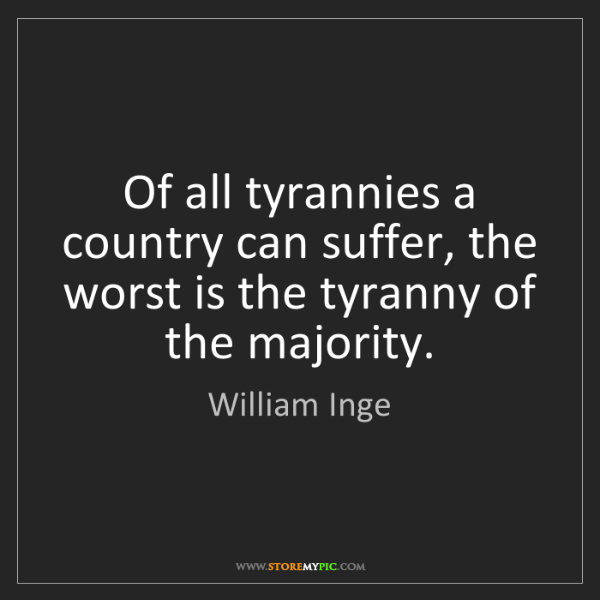William Inge: Of all tyrannies a country can suffer, the worst is the...