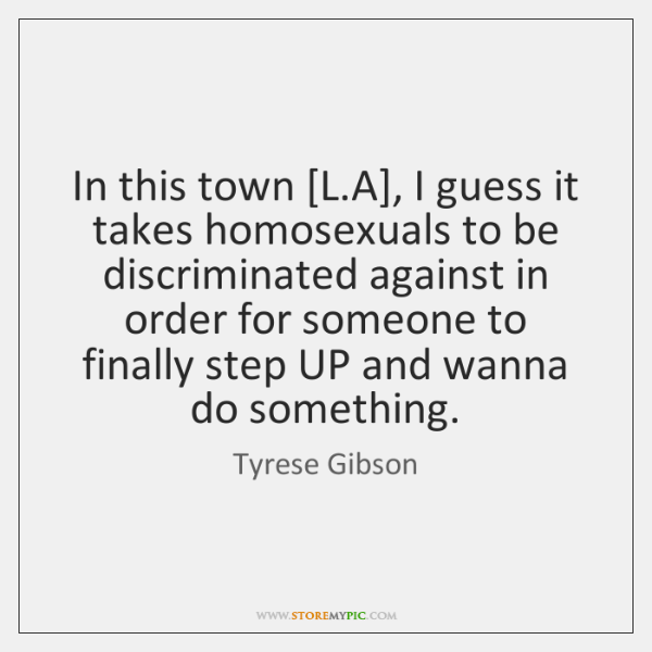 In this town [L.A], I guess it takes homosexuals to be ...