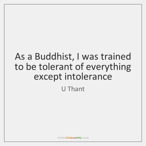As a Buddhist, I was trained to be tolerant of everything except ...