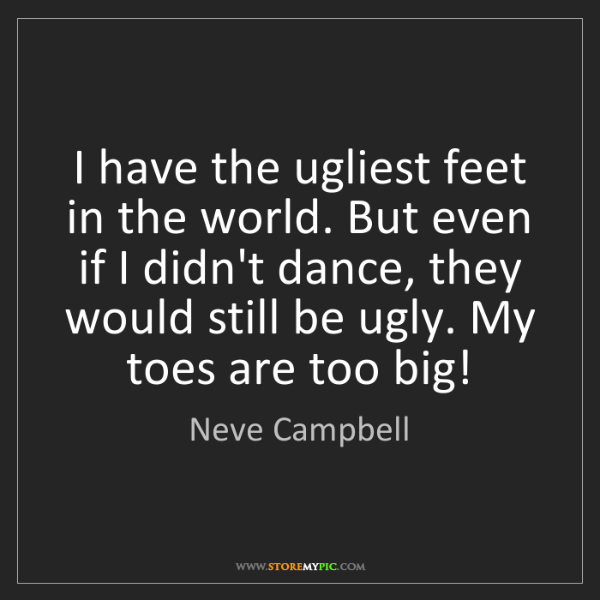 Neve Campbell: I have the ugliest feet in the world. But even if I didn't...