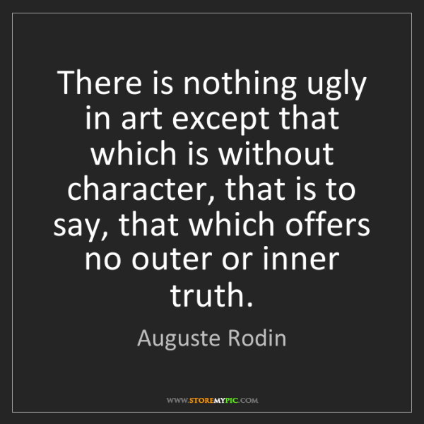 Auguste Rodin: There is nothing ugly in art except that which is without...
