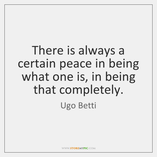 There is always a certain peace in being what one is, in ...