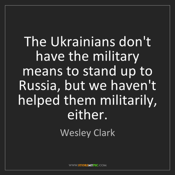 Wesley Clark: The Ukrainians don't have the military means to stand...