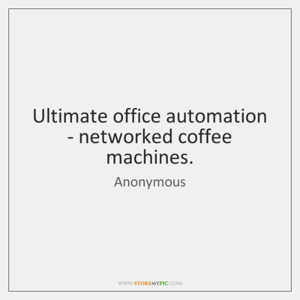 Ultimate office automation - networked coffee machines.