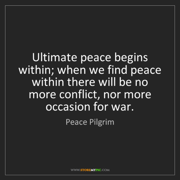 Peace Pilgrim: Ultimate peace begins within; when we find peace within...