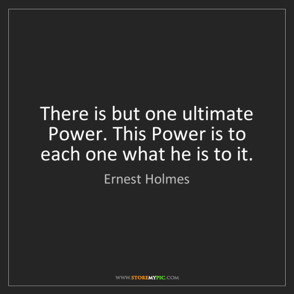 Ernest Holmes: There is but one ultimate Power. This Power is to each...