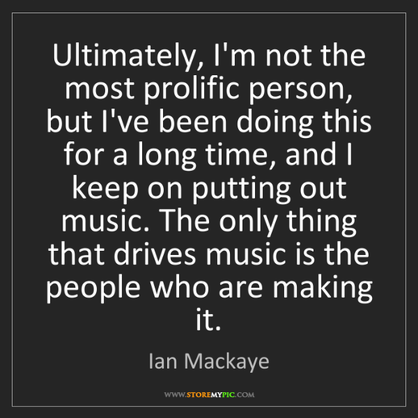 Ian Mackaye: Ultimately, I'm not the most prolific person, but I've...