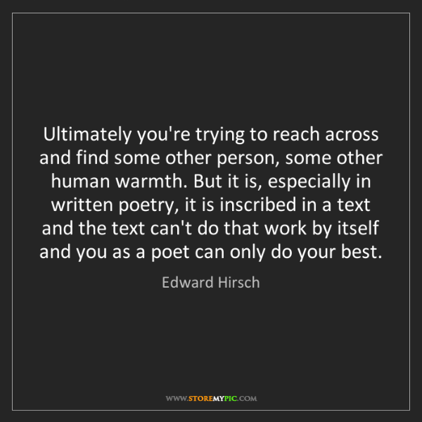 Edward Hirsch: Ultimately you're trying to reach across and find some...
