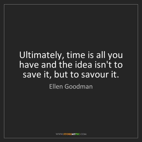 Ellen Goodman: Ultimately, time is all you have and the idea isn't to...
