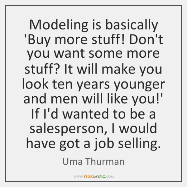 Modeling is basically 'Buy more stuff! Don't you want some more stuff? ...