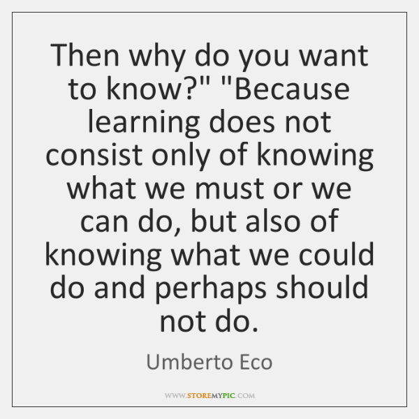 "Then why do you want to know?"" ""Because learning does not consist ..."