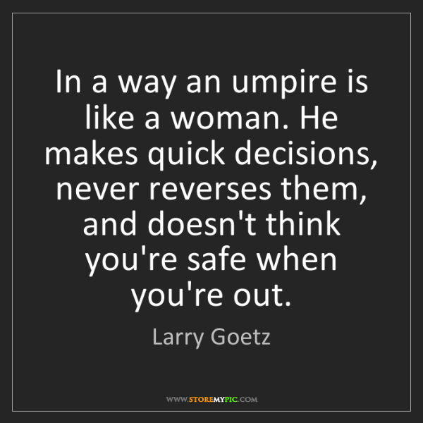 Larry Goetz: In a way an umpire is like a woman. He makes quick decisions,...