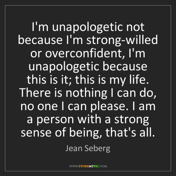Jean Seberg: I'm unapologetic not because I'm strong-willed or overconfident,...