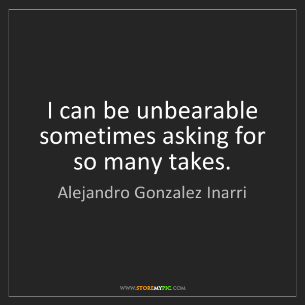 Alejandro Gonzalez Inarri: I can be unbearable sometimes asking for so many takes.