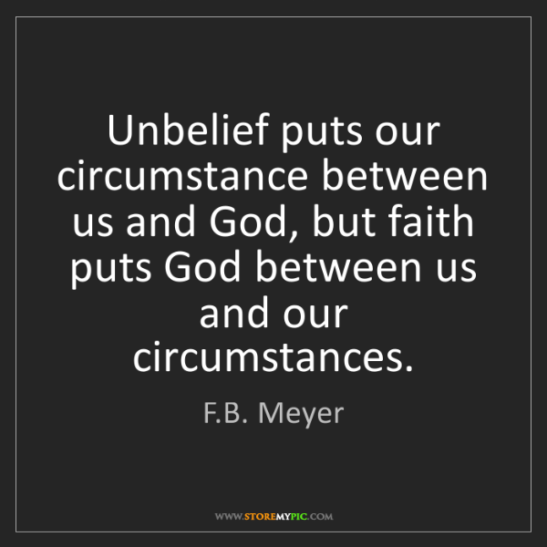 F.B. Meyer: Unbelief puts our circumstance between us and God, but...