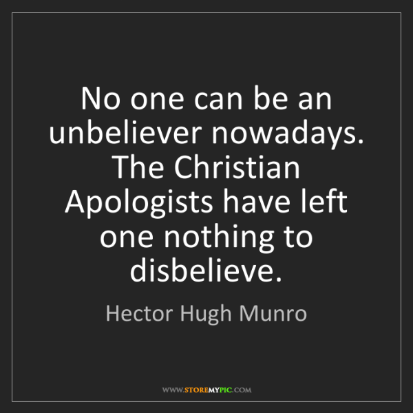 Hector Hugh Munro: No one can be an unbeliever nowadays. The Christian Apologists...