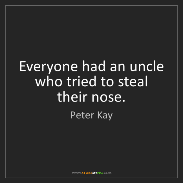 Peter Kay: Everyone had an uncle who tried to steal their nose.