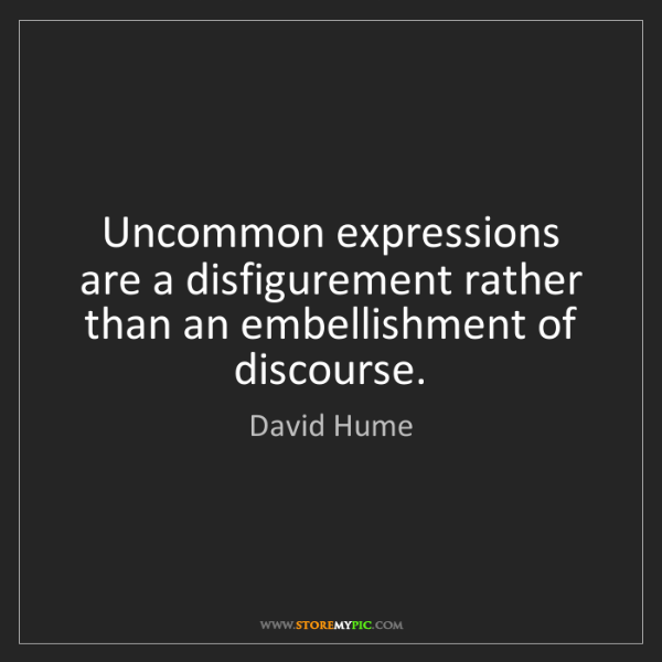 David Hume: Uncommon expressions are a disfigurement rather than...