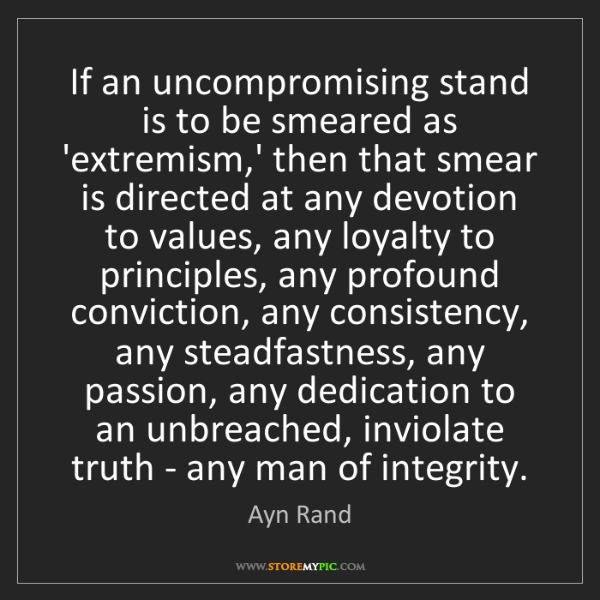 Ayn Rand: If an uncompromising stand is to be smeared as 'extremism,'...