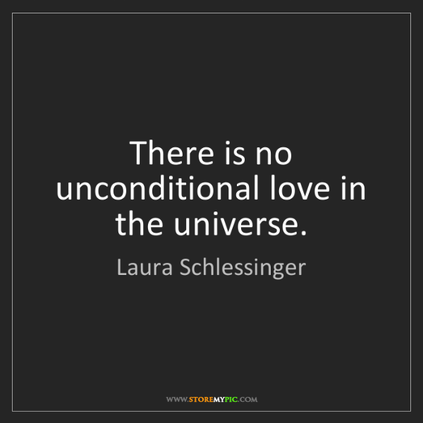 Laura Schlessinger: There is no unconditional love in the universe.