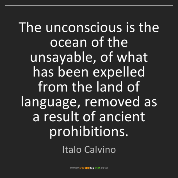 Italo Calvino: The unconscious is the ocean of the unsayable, of what...