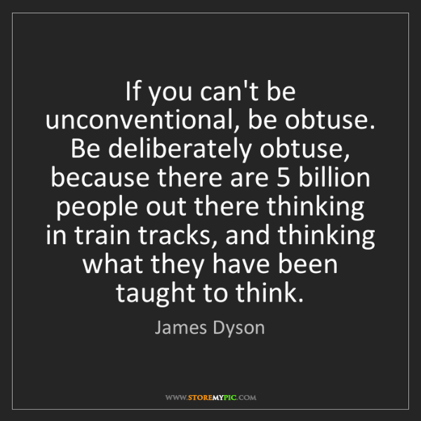 James Dyson: If you can't be unconventional, be obtuse. Be deliberately...