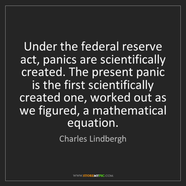 Charles Lindbergh: Under the federal reserve act, panics are scientifically...