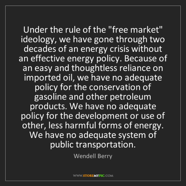 "Wendell Berry: Under the rule of the ""free market"" ideology, we have..."