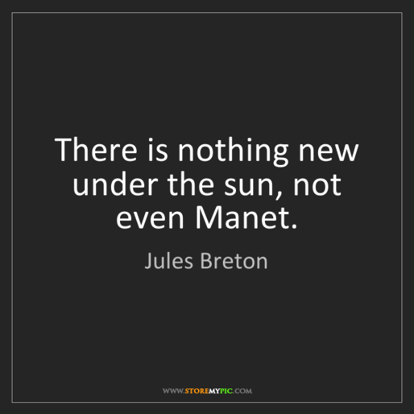 Jules Breton: There is nothing new under the sun, not even Manet.