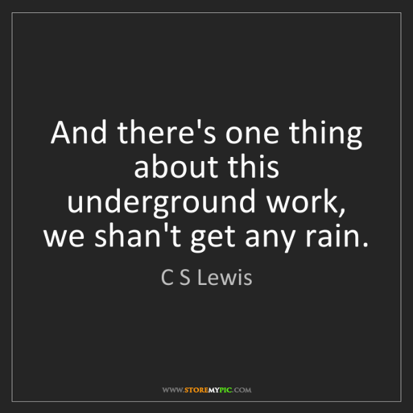 C S Lewis: And there's one thing about this underground work, we...