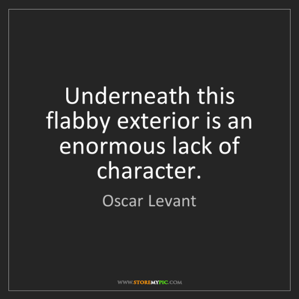 Oscar Levant: Underneath this flabby exterior is an enormous lack of...