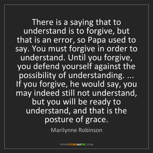 Marilynne Robinson: There is a saying that to understand is to forgive, but...