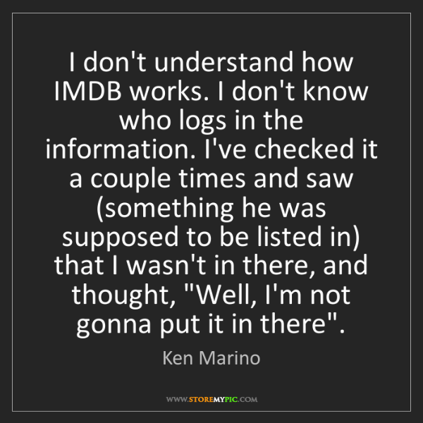 Ken Marino: I don't understand how IMDB works. I don't know who logs...