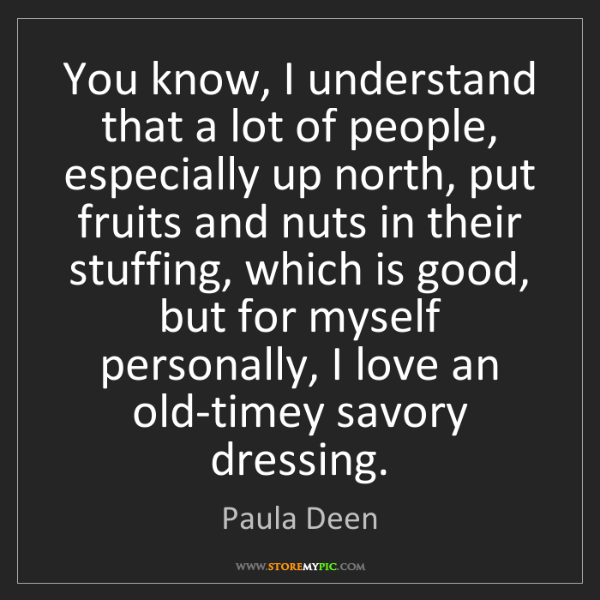 Paula Deen: You know, I understand that a lot of people, especially...
