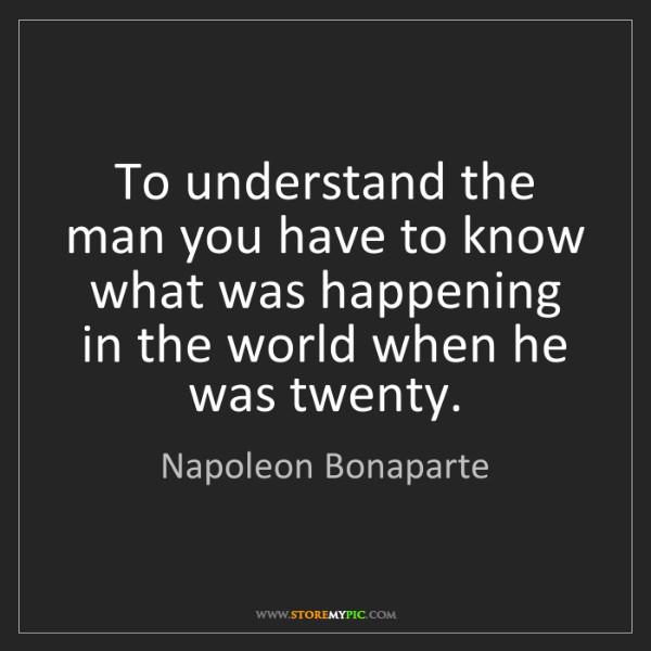 Napoleon Bonaparte: To understand the man you have to know what was happening...