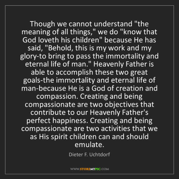 "Dieter F. Uchtdorf: Though we cannot understand ""the meaning of all things,""..."