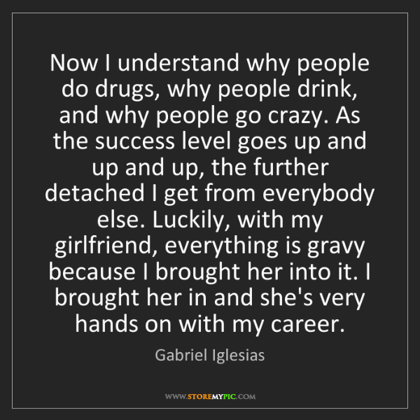Gabriel Iglesias: Now I understand why people do drugs, why people drink,...