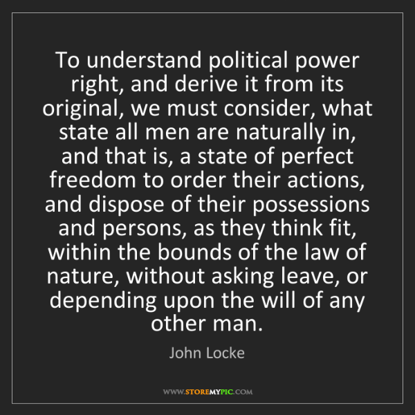 John Locke: To understand political power right, and derive it from...