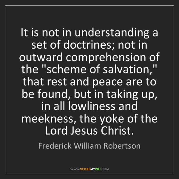 Frederick William Robertson: It is not in understanding a set of doctrines; not in...