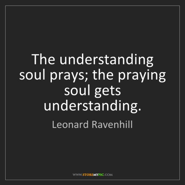Leonard Ravenhill: The understanding soul prays; the praying soul gets understanding.