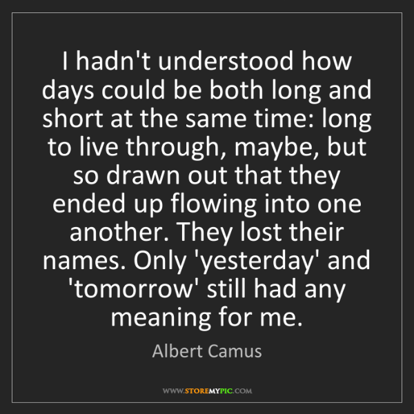 Albert Camus: I hadn't understood how days could be both long and short...