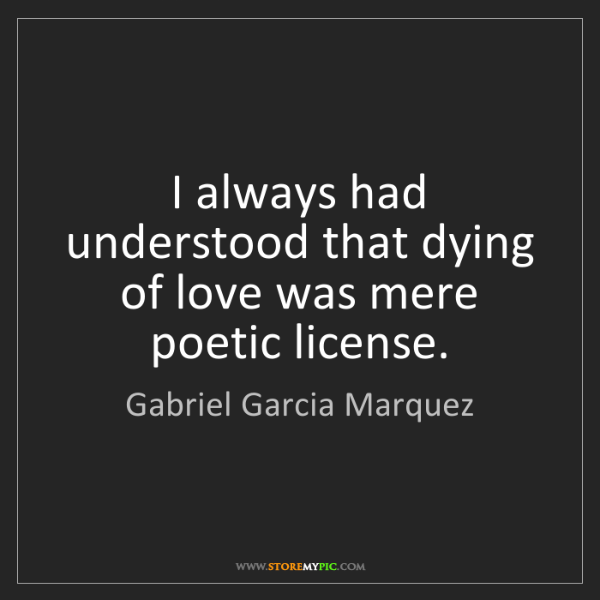 Gabriel Garcia Marquez: I always had understood that dying of love was mere poetic...