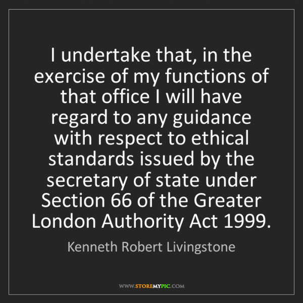 Kenneth Robert Livingstone: I undertake that, in the exercise of my functions of...