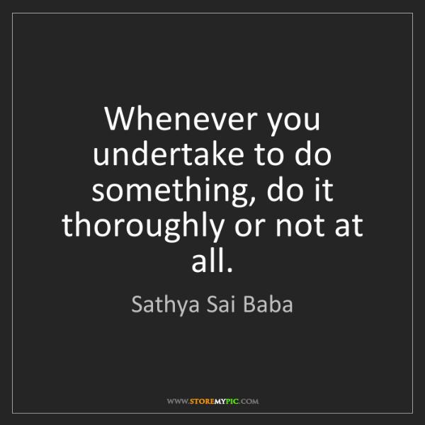 Sathya Sai Baba: Whenever you undertake to do something, do it thoroughly...