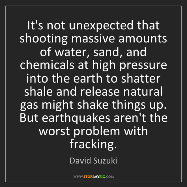 David Suzuki: It's not unexpected that shooting massive amounts of...