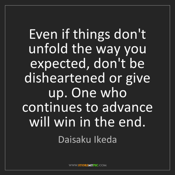 Daisaku Ikeda: Even if things don't unfold the way you expected, don't...