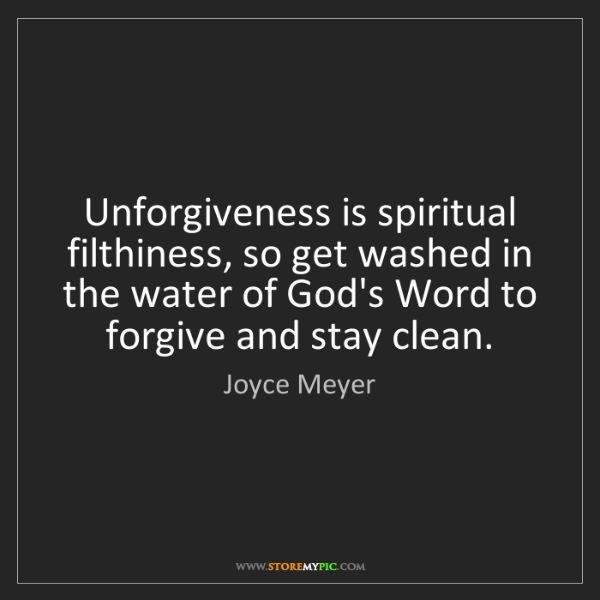 Joyce Meyer: Unforgiveness is spiritual filthiness, so get washed...
